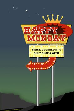 Happy Monday. Thank goodness it's only once a week.
