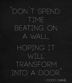 Don't spend time beating on a wall, hoping it will transform into a door #CocoChanel
