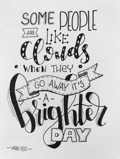 Some People Are Like Clouds• When They• Go Away It\'s A  Brighter~~~Day
