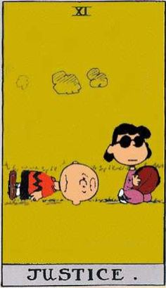 SO CUTE!! POOR CHARLIE.The Justice card may be implying that someone around you has taken advantage of you.  It may also imply false accusations and intolerance.  You are unable to change things at this time, so your only option is to learn from the lesson, and do not allow it to happen again.  Handle the situation as best you can. {Peanuts Tarot}