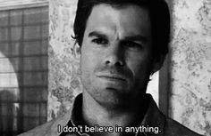Series TV quotes — 'I don't believe in anything.' Dexter Morgan