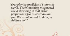 Your playing small doesn't serve the world. There's nothing ...