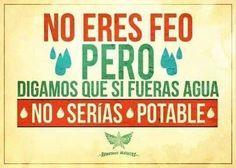 No eres feo... pero digamos que si fueras agua, no serias potable... hahahahaha!!!