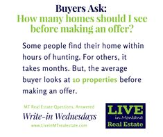 It's up to you how many homes you see before putting in an offer, but you can narrow your search using our free online search engine. https://www.liveinmtrealestate.com/quick-search?utm_content=buffer9d729&utm_medium=social&utm_source=pinterest.com&utm_campaign=buffer Send us your questions! #writeinwednesdays #realestatequestions #liveinmt #mtrealestate #homesearch #search