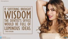 #MondayMantra : If suffering brought #wisdom, the #dentist's office would be full of #luminousideas.- Sofia Vergara