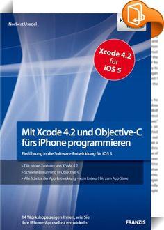 Mit Xcode 4.2 und Objective-C fürs iPhone programmieren    ::  Apple hat seine Entwicklungsumgebung Xcode modernisiert. Mit Xcode 4.2 wird es noch leichter, Apps zu entwickeln. Dieses Buch führt Sie in 14 praxisnahen Workshops an die Programmierung mit Xcode und Objective-C für das neue iOS 5 heran. Erstellen Sie Ihre eigene iPhone-App - dieses Buch zeigt Ihnen wie!