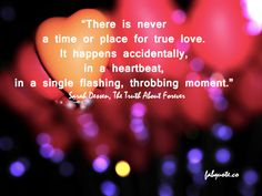 """""""There Is Never a TIME or Place For True Love. It Happens Accidentally, In a Heartbeat, In a Single Flashing, Throbbing Moment"""""""