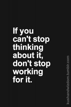 If you can't stop thinking about if don't stop working for it
