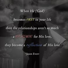 When he (God) becomes FIRST in your life then the relationships aren't so much a REPLACEMENT for his love, they become a reflection of his love -Jason evert