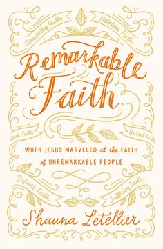 In Remarkable Faith, Shauna Letellier explores the faith of 8 individuals in the Bible whose faith, though desperate and helpless is commended by Jesus.