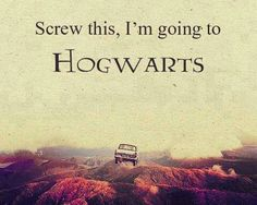 Screw this, I'm going to Hogwarts. (AKA: What I want to say sometimes.)