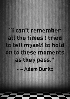 i can't remember all the times i tried to tell myself to hold on to these moments as they pass