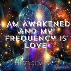 I am awakened and my frequency is love~