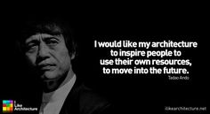 Tadao Ando: I would like my architecture to inspire people to use their own resources, to move into the future.