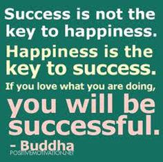 Success is not the key to happiness. Happiness is the key to success. If you love what you are doing you will be successful. - Buddha