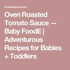 Oven Roasted Tomato Sauce — Baby FoodE | Adventurous Recipes for Babies + Toddlers