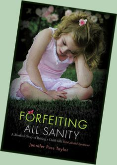 In Forfeiting All Sanity: A Mother's Story of Raising a Child with Fetal Alcohol Syndrome, Jennifer Poss Taylor shares her family's experience with FAS and the perseverance, sense of humor, and love that daily overcome its effects. Taylor's honesty and personal insight will capture readers as she describes the daily challenges of raising a child with special needs. Every parent will be touched by this story.
