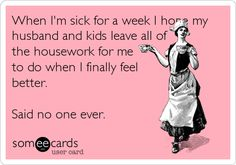 When I'm sick for a week I hope my husband and kids leave all of the housework for me to do when I finally feel better. Said no one ever. #nohousework