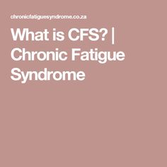 What is CFS?   Chronic Fatigue Syndrome