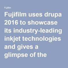 Fujifilm uses drupa 2016 to showcase its industry-leading inkjet technologies and gives a glimpse of the future of automation in print. | Fujifilm Europe
