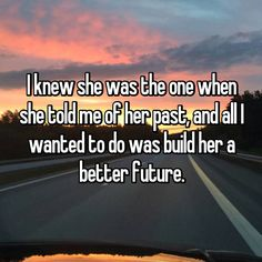 I knew she was the one when she told me of her past, and all I wanted to do was build her a better future.