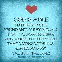 God Is Able to do FAR MORE abundantly BEYOND 'ALL' that we ASK or THINK!!! ~ Thats according to the POWER that WORKS WITHIN US!! ~ This is such a wonderful promise from our God.... especially when our needs have become many....
