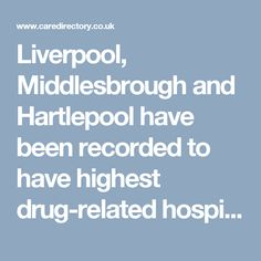 Liverpool, Middlesbrough and Hartlepool have been recorded to have highest drug-related hospital admissions.  https://www.caredirectory.co.uk/blog/hartlepool-middlesbrough-and-liverpool-are-recorded-to-have-highest-rate-of-drug-related-hospital-admissions/