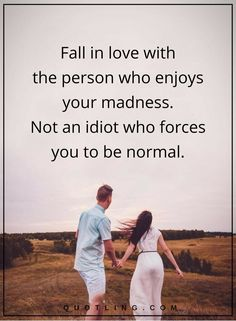 love quotes Fall in love with the person who enjoys your madness. Not an idiot who forces you to be normal.