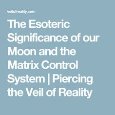The Esoteric Significance of our Moon and the Matrix Control System | Piercing the Veil of Reality