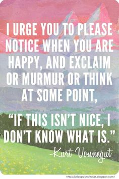 """I urge you to please notice when you are happy, an exclaim or murmur or think at some point, """"If this isn't nice I don't know what is."""" - Kurt Vonegut (via Acknowledge happiness   High Existence)"""