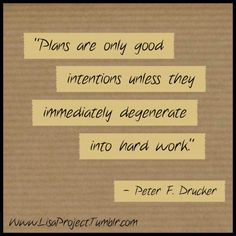 """""""Plans are only good intentions unless they immediately degenerate into hard work."""" - Peter F. Drucker"""