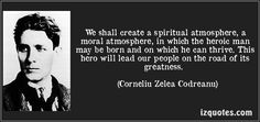 We shall create a spiritual atmosphere, a moral atmosphere, in which the heroic man may be born and on which he can thrive. This hero will lead our people on the road of its greatness. (Corneliu Zelea Codreanu) #quotes #quote #quotations #CorneliuZeleaCodreanu