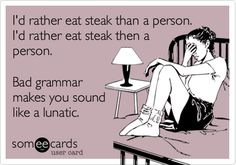 I'd rather eat steak than a person. I'd rather eat steak then a person. Bad grammar makes you sound like a lunatic. (Someecards)