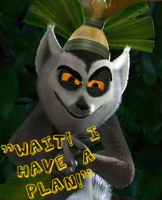 King Julian  - Madagascar - No one ever says he is just like me... ever.