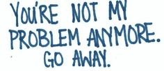 Seriously, you're not my problem any more. So... make like your self esteem and disappear.