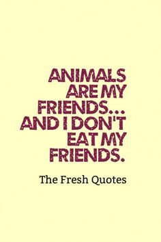 Animals Are My Friends... And I Don'T Eat My Friends. » George Bernard Shaw
