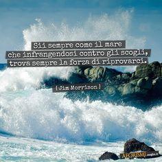 Sii sempre come il mare che infrangendosi contro gli scogli, trova sempre la forza di riprovarci. (Jim Morrison)