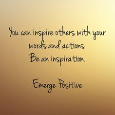 Most of us don't realize the impact we have on others each day.  What you say and what you do, matter.  Your words can completely change the course of a person's day....either positively or negatively.  So be conscious of your words and how you communicate.  Be the example of love, goodness and grace.  When you let your light shine, you give others permission to do the same.  Be an inspiration.  Emerge Positive