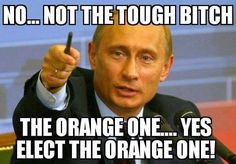 Putin: No...not the tough bitch, the orange one...yes, elect the orange one! Trump & Putin Bromance