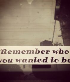 From Kelly Rae Roberts website (things she's loving) - Remember who you wanted to be.