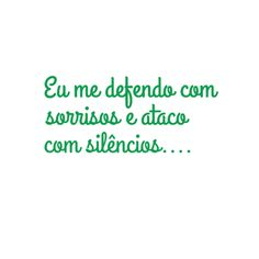 Eu me defendo com sorrisos e ataco com silêncio.s..