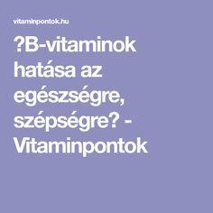 ☆B-vitaminok hatása az egészségre, szépségre☆ - Vitaminpontok