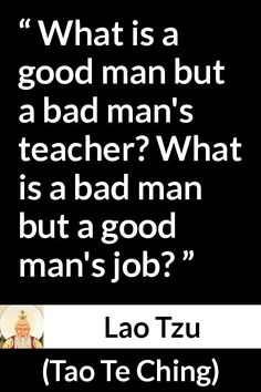 Lao Tzu - Tao Te Ching - What is a good man but a bad man's teacher? What is a bad man but a good man's job? Taoism Quotes, Lao Tzu Quotes, Confucius Quotes, Quotable Quotes, Wisdom Quotes, Life Quotes, Strategy Quotes, Funniest Quotes Ever, Great Quotes