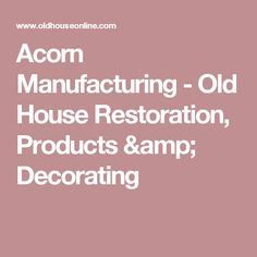 Acorn Manufacturing - Old House Restoration, Products & Decorating