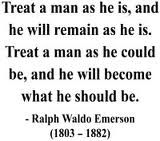 Emerson...in essence treat others better and they in return will change for the better.