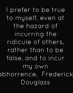 I prefer to be true to myself, even at the hazard of incurring the ridicule of others, rather than to be false, and to incur my own abhorrence. - Frederick Douglas