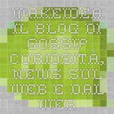 Makeidea.. il Blog di Gossip - Curiosità, News sul web e dal web
