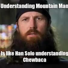 i love mountain man. every time a duck dynasty episode with mountain man comes on, i spend the next 3 days of my life talking like mountain man. my mom laughs at me.