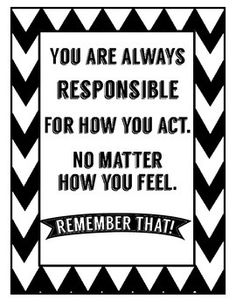 You are always responsible for how you act. No matter how you feel.