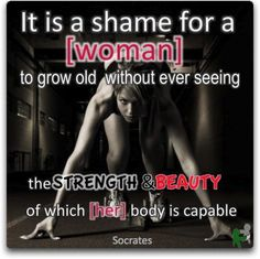 it is a shame for a woman to grow old without ever seeing the strength & beauty of which her body is capable...